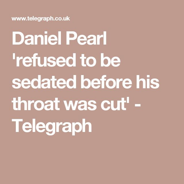 Daniel Pearl 'refused to be sedated before his throat was cut' - Telegraph