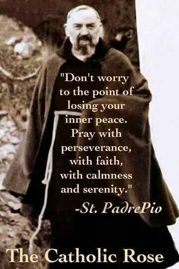 """""""Don't worry to the point of losing your inner peace.  Pray with perseverance, with faith, with calmness and serenity."""" ~ St. Padre Pio"""
