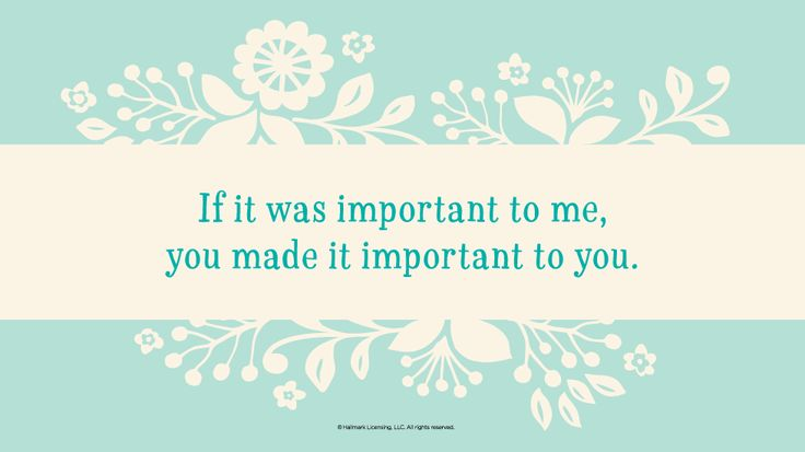Mother's Day Quotes: If it was important to me, you made it important to you. #Hallmark #HallmarkIdeas