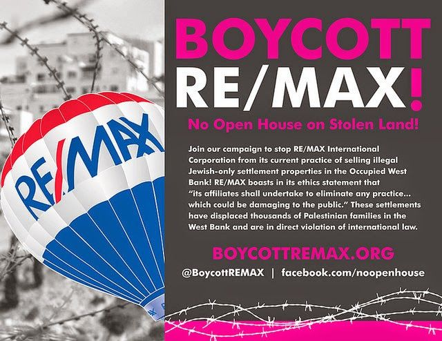 Boycott RE/MAX!  Learn why, take action, and stay in touch with the Boycott RE/MAX movement.  You will also find an invitation to participate in Boycott for Peace's quick action campaign.  Find it all here: http://boycott4peace.blogspot.com/2014/12/quick-action-remax.html
