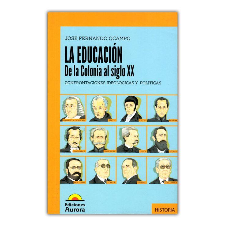 La educación: de la colonia al siglo XX. Confrontaciones ideológicas y políticas  – José Fernando Ocampo – José Fernando Ocampo www.librosyeditores.com Editores y distribuidores.