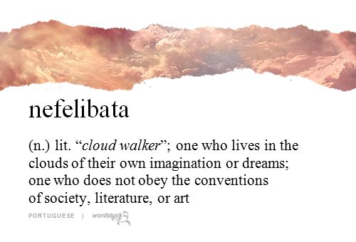 nefelibata- cloud walker, one who lives in the clouds of their own imagination or dreams, one ho does not obey the conventions of society, literature, or art