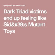 Dark Triad victims end up feeling like Sid's Mutant Toys