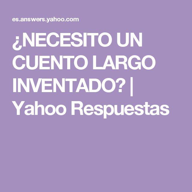 ¿NECESITO UN CUENTO LARGO INVENTADO? | Yahoo Respuestas