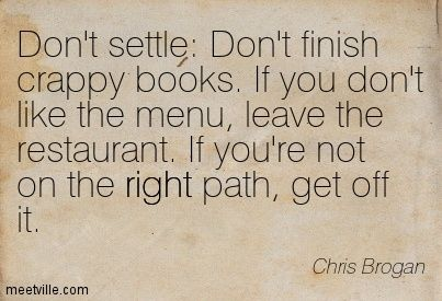 Don't settle: Don't finish crappy books. If you don't like the menu, leave the restaurant. If you're not on the right path, get off it. Chris Brogan