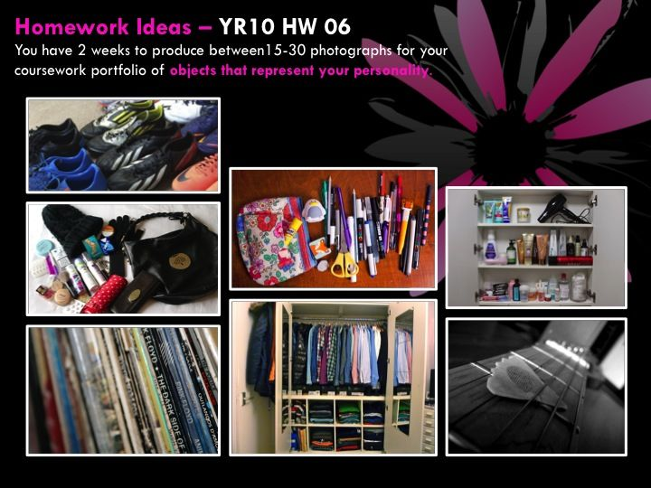 YR10 HW 06  You have 2 weeks to produce between15-30 photographs for your coursework portfolio of objects that represent your personality.