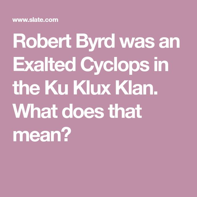 Robert Byrd was an Exalted Cyclops in the Ku Klux Klan. What does that mean?