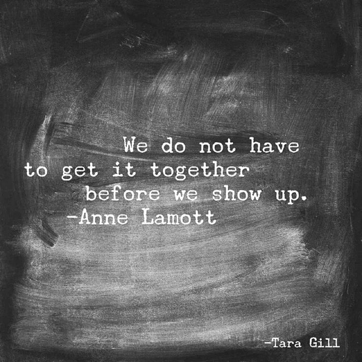 We don't have to get it together before we show up. -Anne Lamott quote
