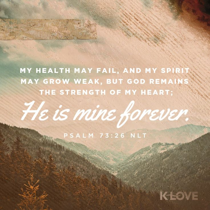 K-LOVE's Encouraging Word. My health may fail, and my spirit may grow weak, but God remains the strength of my heart; he is mine forever. Psalm 73:26 NLT
