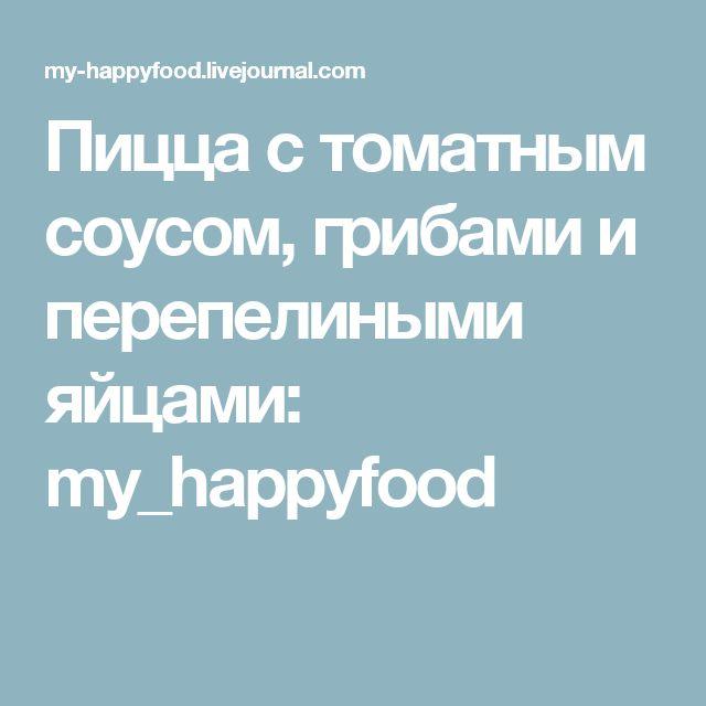 Пицца с томатным соусом, грибами и перепелиными яйцами: my_happyfood