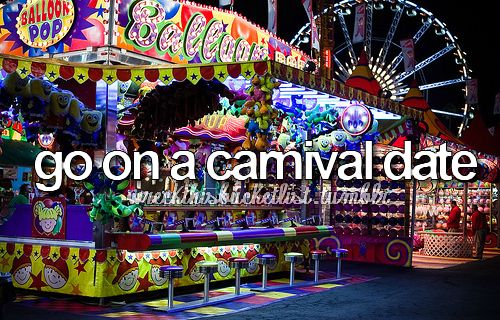 that'd be nice, if there was a carnival in town..oh and if I had a selection of cute, funny not crazy guys just waiting around for me