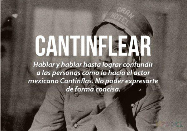 Cantiflear: Hablar y hablar hasta lograr a confundir a las personas, como lo haría Cantinflas. No poder expresarte de forma concisa. (Expresión en México)