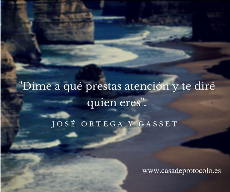 """""""Dime a qué prestas atención y te diré quien eres"""". José Ortega y Gasset  http://www.casadeprotocolo.es/prestar-atencion/"""