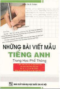 Những Bài Viết Mẫu Tiếng Anh Trung Học Phổ Thông - Trần Thị Ái Thanh     Trích   Những Bài Viết Mẫu Tiếng Anh Trung Học Phổ Thông  Contents:  I. Letter Writing  1. Letter of congratulations  2. Letter of invitation  3. Letter of reply  4. Thank you letter  5. Letter of complait  ....  9. Letter of request  II.describing people  III. Giving Intructions  IV. Giving directions  V. Outlining advantages and disadvantages  VI. Giving people  VII. Agree/ Disagree  VIII. Describing a place  IX…