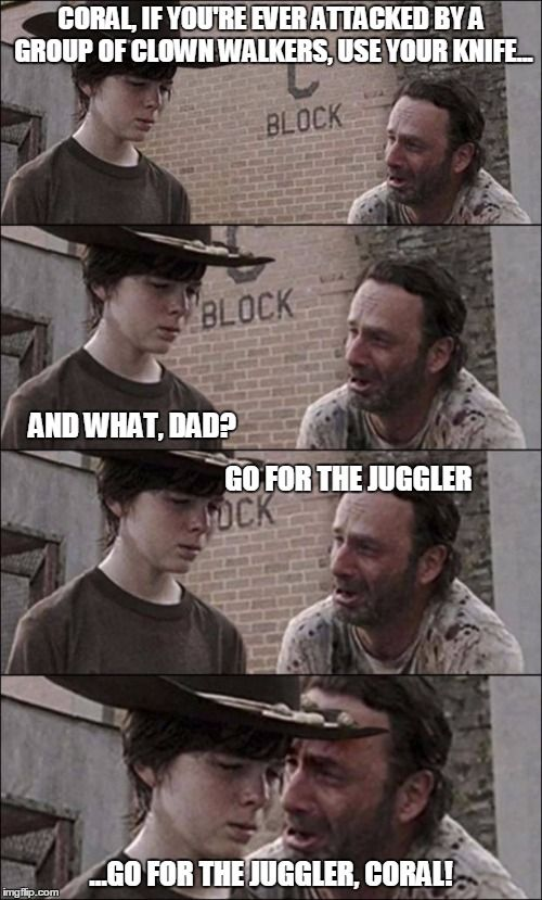 the walking dead coral | CORAL, IF YOU'RE EVER ATTACKED BY A GROUP OF CLOWN WALKERS, USE YOUR KNIFE... ...GO FOR THE JUGGLER, CORAL! AND WHAT, DAD? GO FOR THE JUGGLE | image tagged in the walking dead coral | made w/ Imgflip meme maker