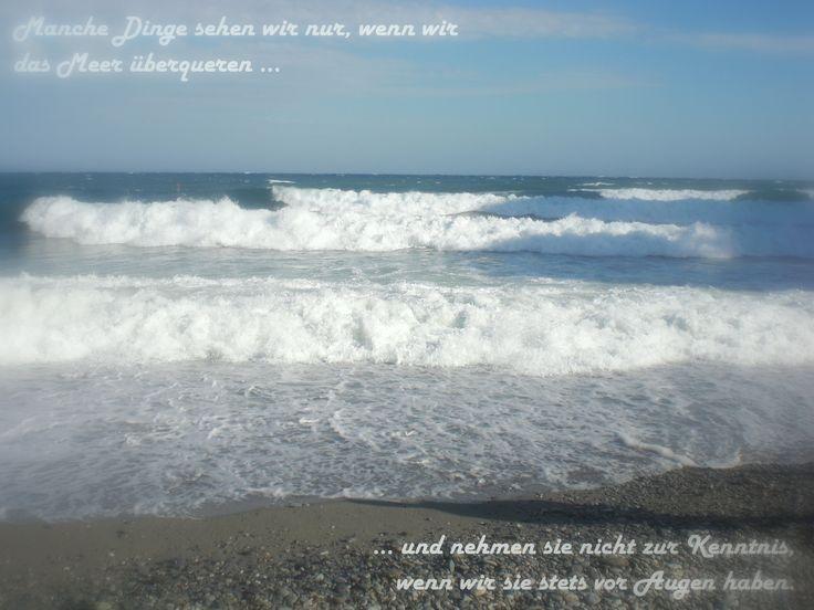 """""""Manche Dinge sehen wir nur, wenn wir das Meer überqueren und nehmen sie nicht zur Kenntnis, wenn wir sie stets vor Augen haben."""" - Lateinische Lebensweisheit"""