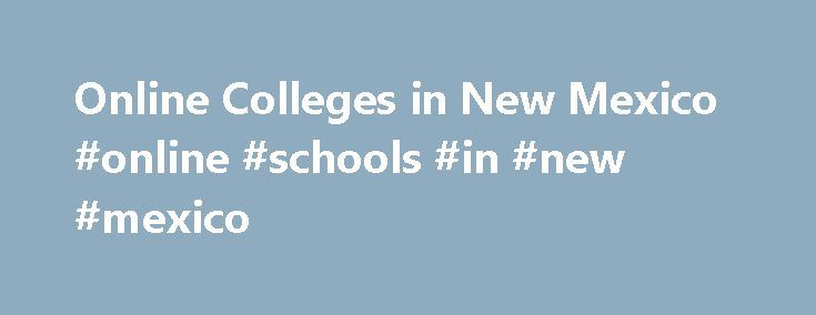 Online Colleges in New Mexico #online #schools #in #new #mexico http://attorney.nef2.com/online-colleges-in-new-mexico-online-schools-in-new-mexico/  # 2016 Directory of Online Colleges and Universities in New Mexico Distance learning has emerged as an integral part of higher education in colleges and universities across the state of New Mexico. Online schools in New Mexico have a wide array of online options from which you can choose. There are more than 17 post-secondary institutions in…