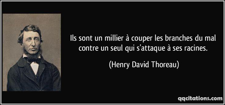 Ils sont un millier à couper les branches du mal contre un seul qui s'attaque à ses racines. - Henry David Thoreau