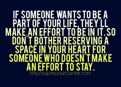 """""""If someone wants to be a part of your life, they'll make an effort to be in it. So don't bother reserving a space in your heart for someone who doesn't make an effort to stay."""""""