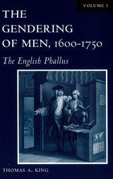 THE GENDERING OF MEN, 1600-17500: VOLUME I: THE ENGLISH PHALLUS~Thomas A. King~University of Wisconsin Press~2004