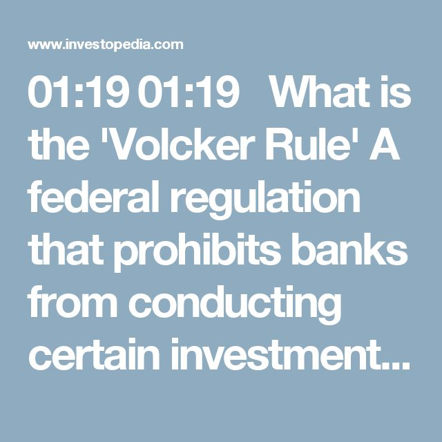 01:19	 01:19   What is the 'Volcker Rule' A federal regulation that prohibits banks from conducting certain investment activities with their own accounts, and limits their ownership of and relationship with hedge funds and private equity funds, also called covered funds. The Volcker Rule's purpose is to prevent banks from making certain types of speculative investments that contributed to the 2008 finan