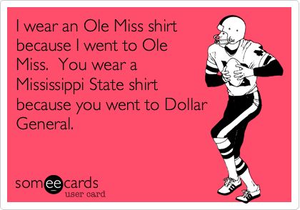 I wear an Ole Miss shirt because I went to Ole Miss. You wear a Mississippi State shirt because you went to Dollar General. FAIL STATE!