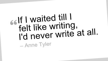 Quotes about writing  | Writing Quote by Anne Tyler - If I waited till I felt like writing, I ...