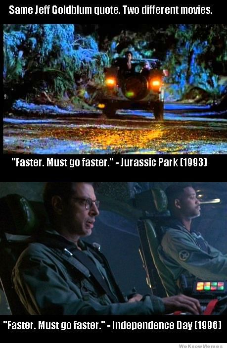 """""""Must Go Faster!""""  Jeff Goldblum - Independence Day and Jurassic Park.  Two of my favorite movies from childhood."""