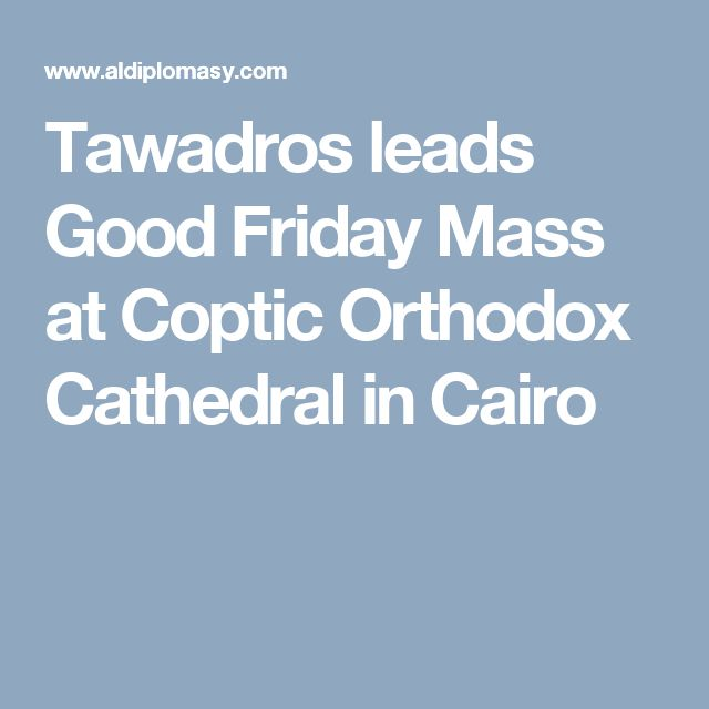 Tawadros leads Good Friday Mass at Coptic Orthodox Cathedral in Cairo