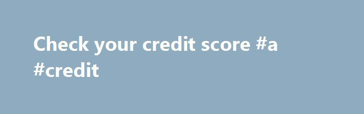 Check your credit score #a #credit http://credit.remmont.com/check-your-credit-score-a-credit/  #how to check credit score # Check your credit score From car loans to mortgages, your credit score can affect Read More...The post Check your credit score #a #credit appeared first on Credit.