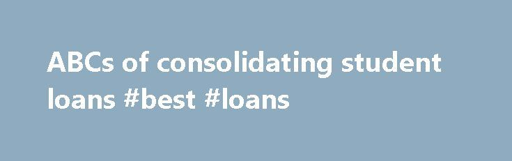 ABCs of consolidating student loans #best #loans http://loan.remmont.com/abcs-of-consolidating-student-loans-best-loans/  #federal loan consolidation # NathanBecker St. LOUIS (MarketWatch) — Former students who consolidate their federal student loans can get a good education in saving money. Consolidation rates for federal student loans with variable interest rates — Stafford and PLUS loans originated before July 1, 2006 — are now at the lowest levels in their history.…The post ABCs of…