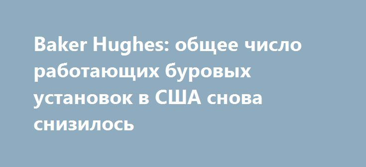Baker Hughes: общее число работающих буровых установок в США снова снизилось http://прогноз-валют.рф/baker-hughes-%d0%be%d0%b1%d1%89%d0%b5%d0%b5-%d1%87%d0%b8%d1%81%d0%bb%d0%be-%d1%80%d0%b0%d0%b1%d0%be%d1%82%d0%b0%d1%8e%d1%89%d0%b8%d1%85-%d0%b1%d1%83%d1%80%d0%be%d0%b2%d1%8b%d1%85-%d1%83%d1%81-109/  Отчет нефтесервисной компании Baker Hughes показал: с 19 августа по 25 августа количество активных буровых установок по добыче нефти в США уменьшилось до 759 единиц с 763 единиц. Стоит подчеркнуть…