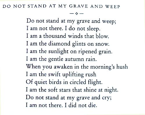 Do not stand at my grave and weep;  I am not there.  I do not sleep,  I am a thousand winds that blow
