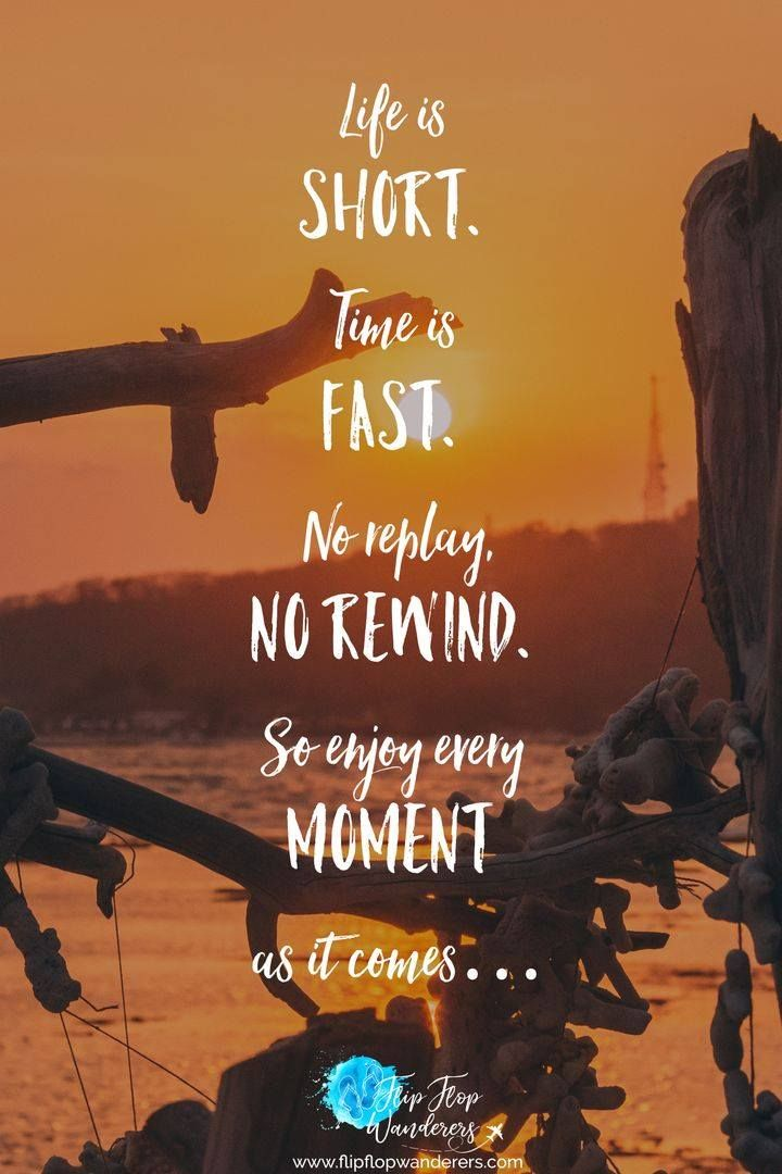 Life Is Short Time Is Fast No Replay No Rewind So Enjoy Every Moment As It Comes We Only Have Enjoying Life Quotes Short Travel Quotes Fun Times Quotes