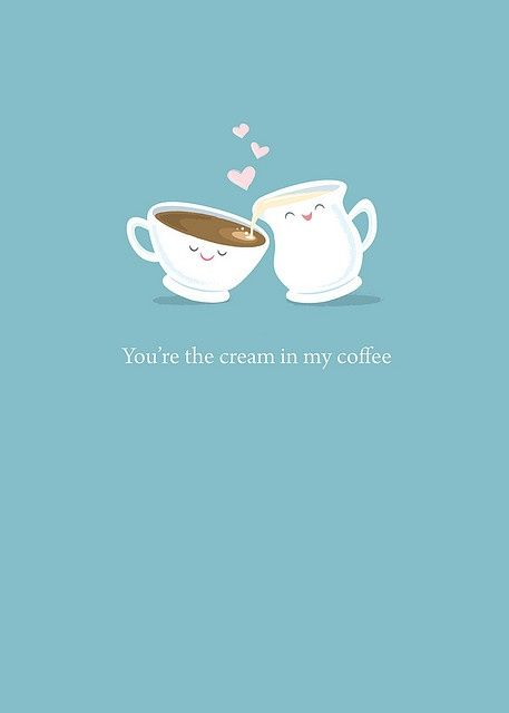 You're the cream in my coffee.