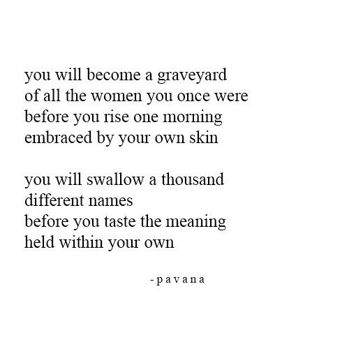 "Pavan quote poem about people and how they try to be someone who they aren't without realizing how great they truly are already. ""Swallow before realizing the taste of your own name"""