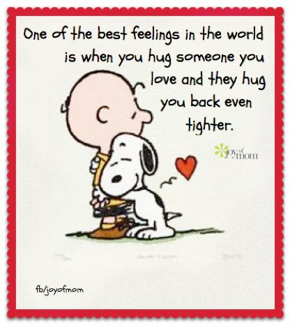 One of the best feelings in the world is when you hug someone you love and they hug you back even tighter