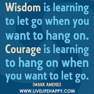 """Wisdom is learning to let go when you want to hang on. Courage is learning to hang on when you want to let go."" -Mark Amend by deeplifequotes, via Flickr"