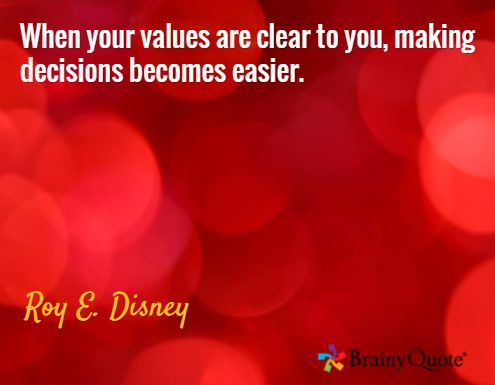 When your values are clear to you, making decisions becomes easier. / Roy E. Disney