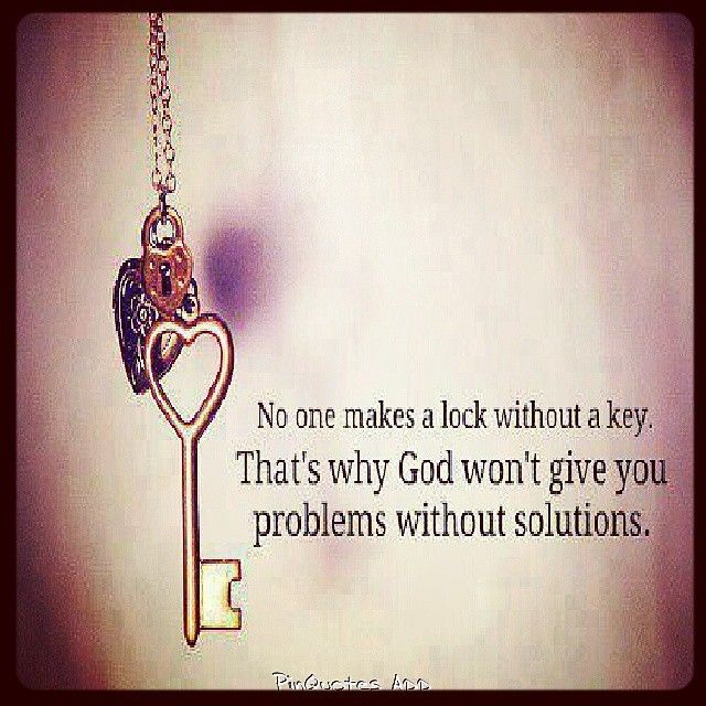 No one makes a lock without a key. That's why God won't give you problems without solutions.: