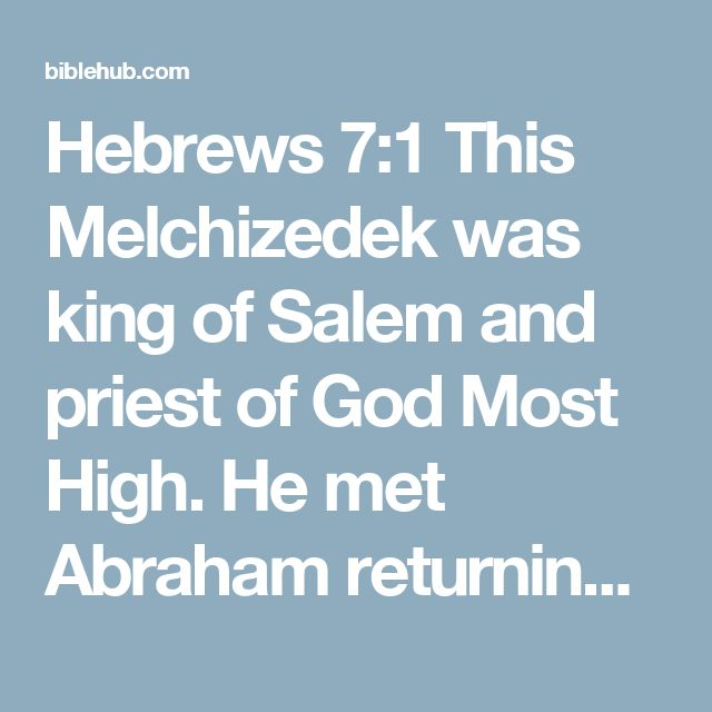 Hebrews 7:1 This Melchizedek was king of Salem and priest of God Most High. He met Abraham returning from the defeat of the kings and blessed him,