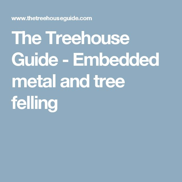 The Treehouse Guide - Embedded metal and tree felling