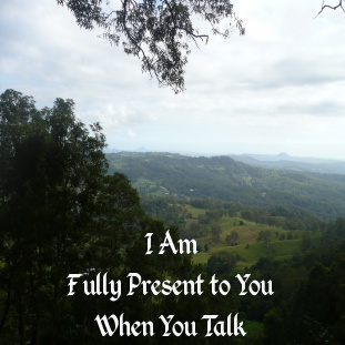 I regularly train managers in the art of active listening - being present, attending, checking for understanding and exploring shared meaning. However, in my close relationships, I often slip up and forget to tap into this active listening skill.  This affirmation will remind me to tune in more often.  [Photo taken on a weekend getaway at  Montville Mountain Village overlooking the Sunshine Coast, Queensland.]