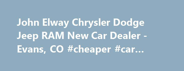 John Elway Chrysler Dodge Jeep RAM New Car Dealer -Evans, CO #cheaper #car #insurance http://car.remmont.com/john-elway-chrysler-dodge-jeep-ram-new-car-dealer-evans-co-cheaper-car-insurance/  #car dealers # 2014 Chevrolet Equinox LT w/1LT SUV Welcome to John Elway Chrysler Jeep Dodge Ram Thank you for visiting our website and taking the time to browse our inventory for your next new or used car purchase. At John Elway Chrysler Jeep Dodge RAM, we treat our customers like family. Everyone who…