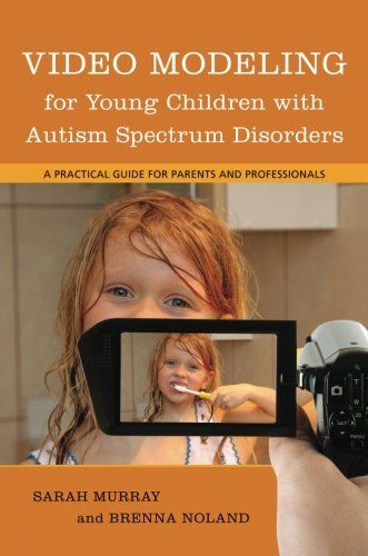 Video Modeling for Young Children With Autism Spectrum Disorders: A Practical Guide for Parents and Professionals by Sarah Murray
