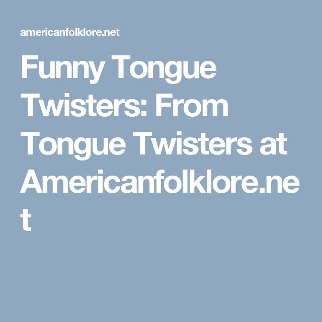 Funny Tongue Twisters:  From Tongue Twisters at Americanfolklore.net
