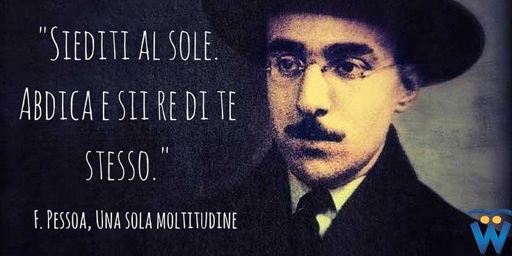 Fernando Pessoa, Una sola moltitudine Siediti al sole. Abdica e sii re di te stesso.