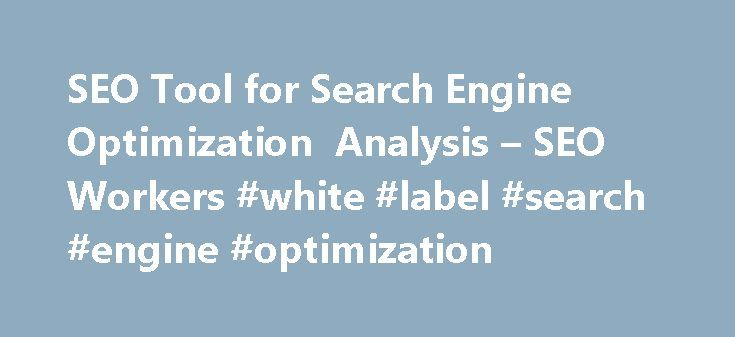 SEO Tool for Search Engine Optimization Analysis – SEO Workers #white #label #search #engine #optimization http://portland.nef2.com/seo-tool-for-search-engine-optimization-analysis-seo-workers-white-label-search-engine-optimization/  # Analyze your web pages with our free SEO Analysis Tool SEO (Search Engine Optimization) Analysis Tool This SEO Analysis Tool is to help you analyze and measure the ranking potential of your web pages. It doesn t only analyze the Meta Tags of your pages, rather…