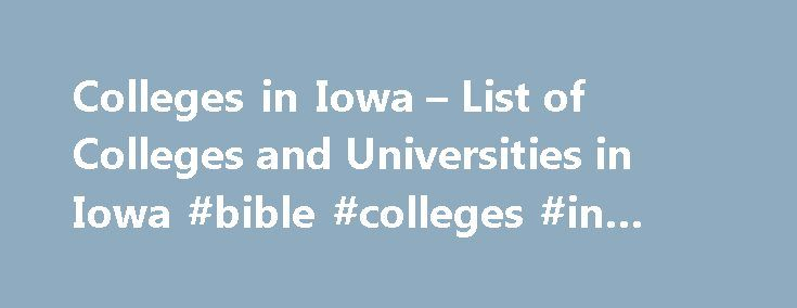 Colleges in Iowa – List of Colleges and Universities in Iowa #bible #colleges #in #iowa http://reply.nef2.com/colleges-in-iowa-list-of-colleges-and-universities-in-iowa-bible-colleges-in-iowa/  # Iowa Colleges The List of Colleges and Universities in Iowa for 2017 Serving 158,910 full time students, the 64 colleges and universities of Iowa offer choices for all types of student. Explore them below to get your college search started. Our college listings and rankings are objective and data…