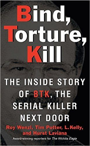 Bind, Torture, Kill: The Inside Story of BTK, the Serial Killer Next Door: Roy Wenzl, Tim Potter, Hurst Laviana, L. Kelly: 9780061373954: Amazon.com: Books